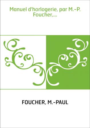 Manuel d'horlogerie, par M.-P. Foucher,...