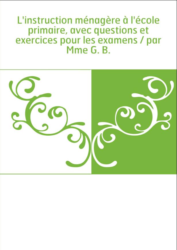 L'instruction ménagère à l'école primaire, avec questions et exercices pour les examens / par Mme G. B.