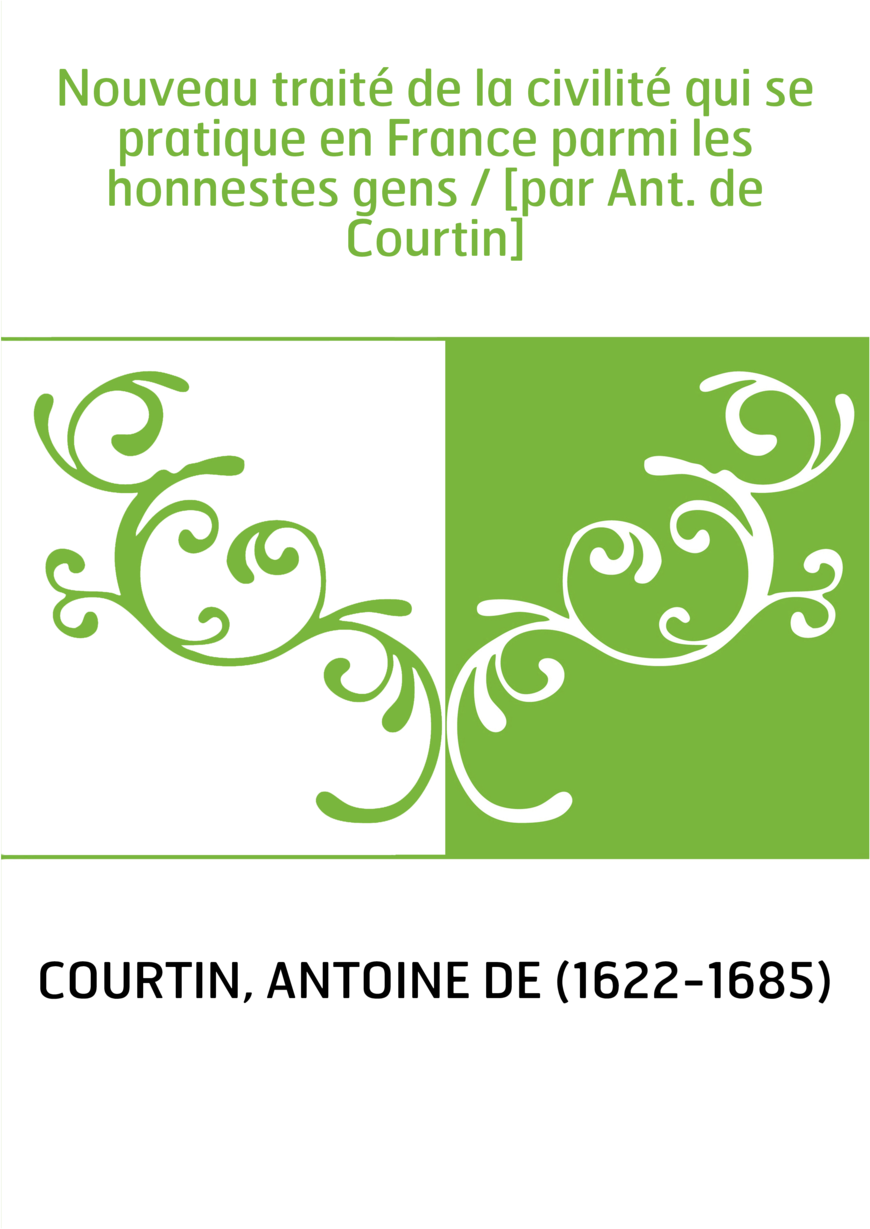 Nouveau traité de la civilité qui se pratique en France parmi les honnestes gens / [par Ant. de Courtin]