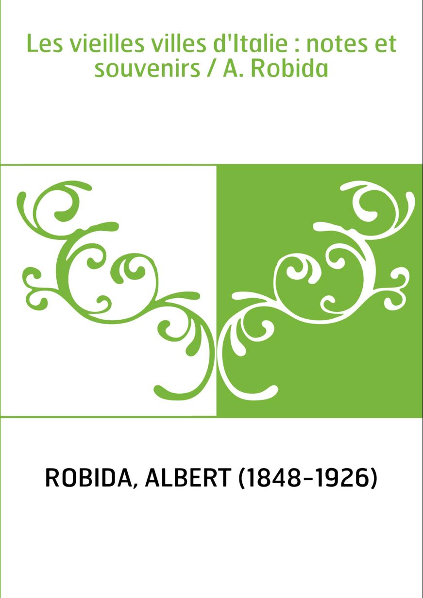 Les vieilles villes d'Italie : notes et souvenirs / A. Robida