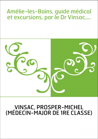 Amélie-les-Bains, guide médical et excursions, par le Dr Vinsac,...
