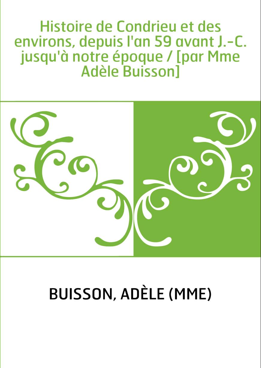 Histoire de Condrieu et des environs, depuis l'an 59 avant J.-C. jusqu'à notre époque / [par Mme Adèle Buisson]