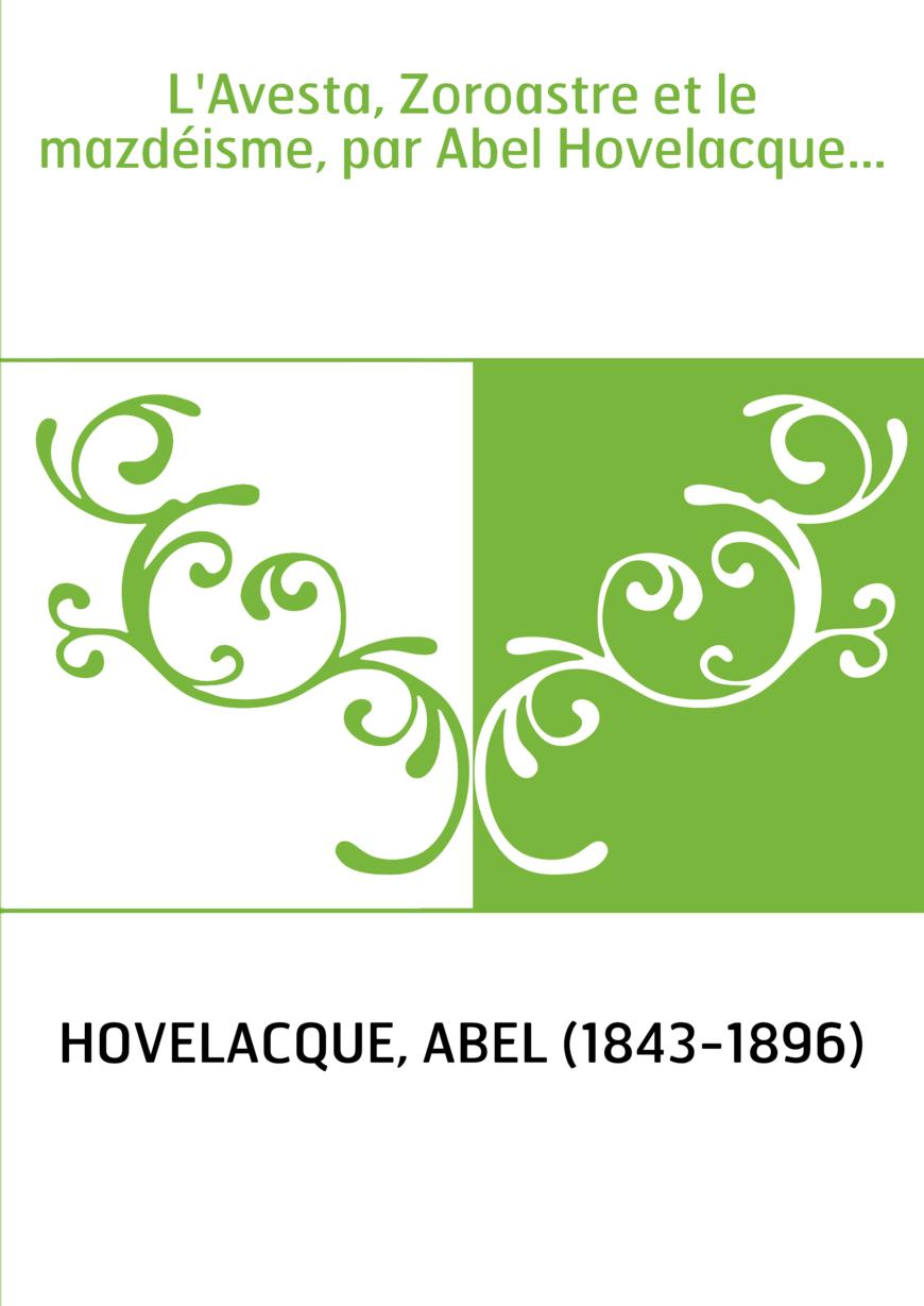 L'Avesta, Zoroastre et le mazdéisme, par Abel Hovelacque...
