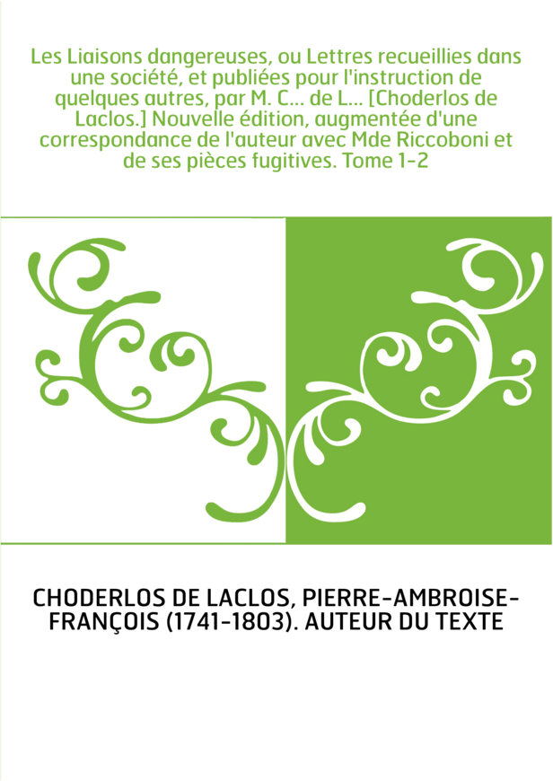 Les Liaisons dangereuses, ou Lettres recueillies dans une société, et publiées pour l'instruction de quelques autres, par M. C..