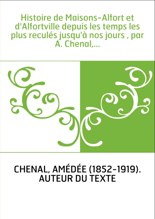 Histoire de Maisons-Alfort et d'Alfortville depuis les temps les plus reculés jusqu'à nos jours , par A. Chenal,...