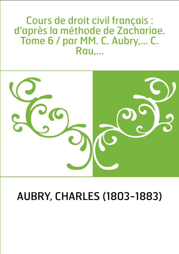Cours de droit civil français : d'après la méthode de Zachariae. Tome 6 / par MM. C. Aubry,... C. Rau,...