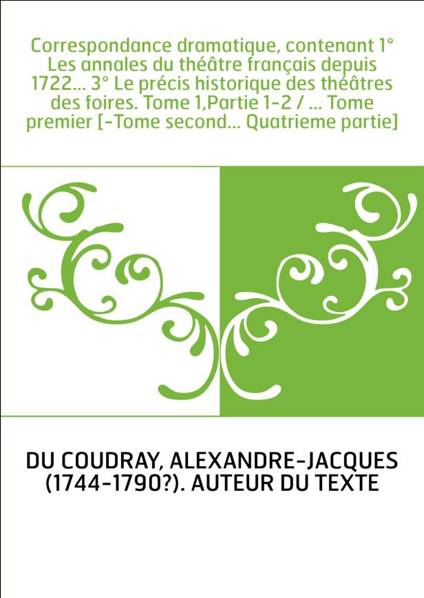 Correspondance dramatique, contenant 1° Les annales du théâtre français depuis 1722... 3° Le précis historique des théâtres des