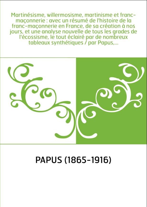 Martinésisme, willermosisme, martinisme et franc-maçonnerie : avec un résumé de l'histoire de la franc-maçonnerie en France, de