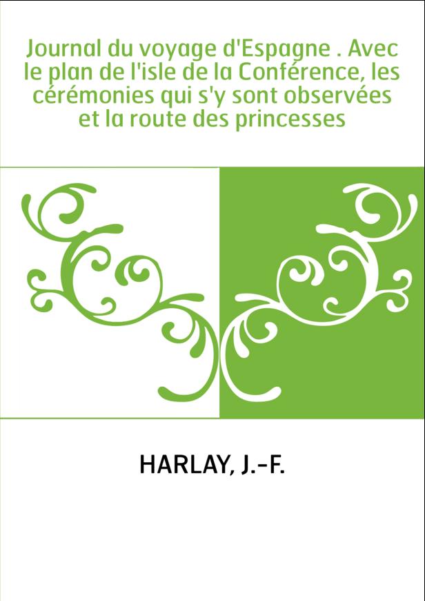 Journal du voyage d'Espagne . Avec le plan de l'isle de la Conférence, les cérémonies qui s'y sont observées et la route des pri