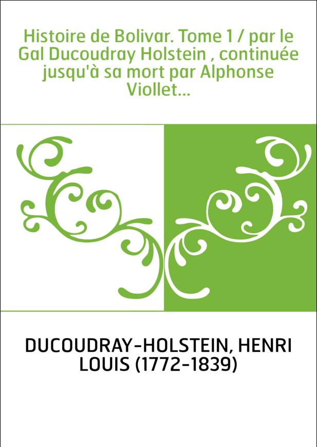 Histoire de Bolivar. Tome 1 / par le Gal Ducoudray Holstein , continuée jusqu'à sa mort par Alphonse Viollet...