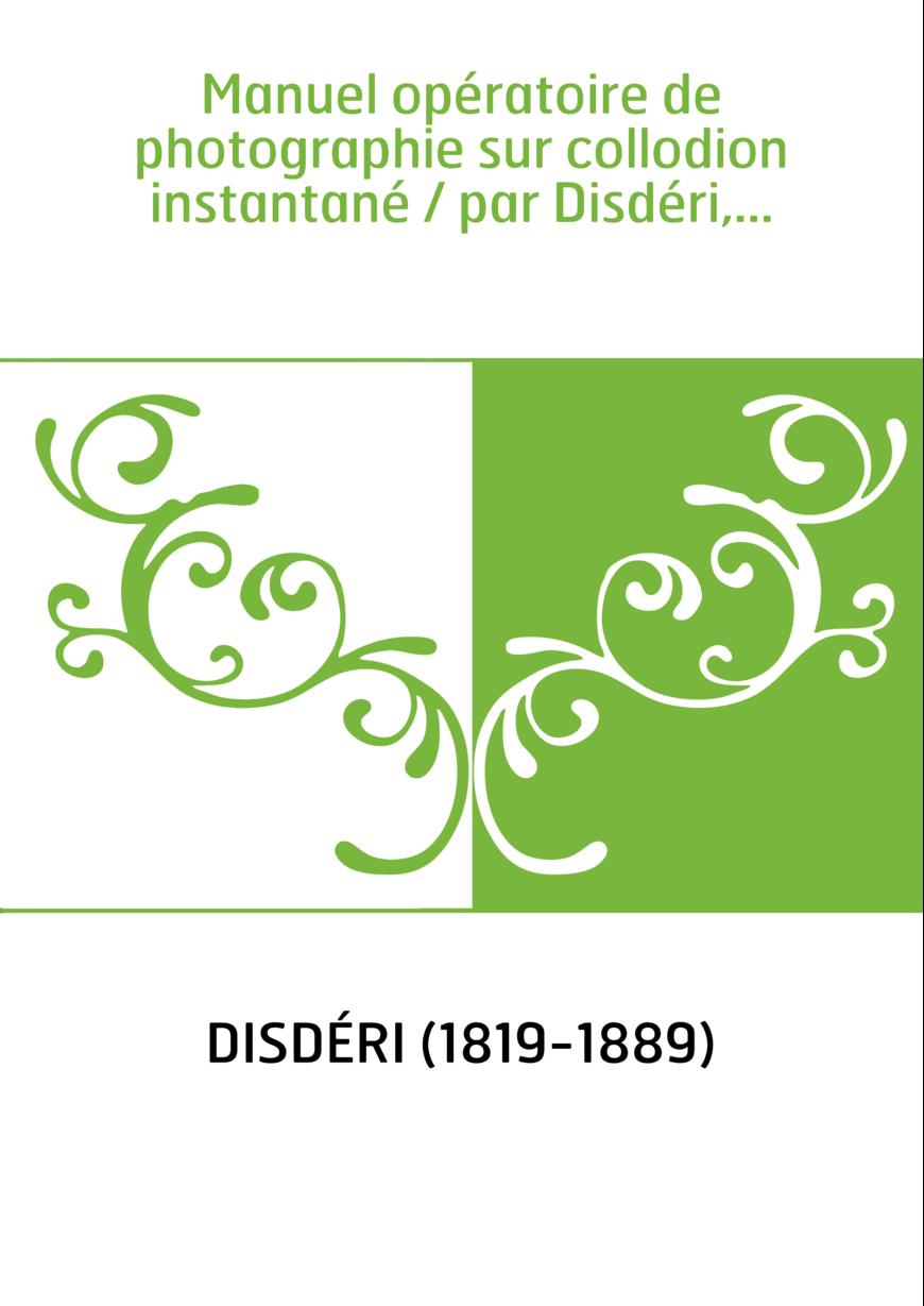 Manuel opératoire de photographie sur collodion instantané / par Disdéri,...