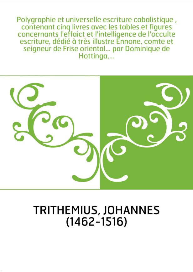 Polygraphie et universelle escriture cabalistique , contenant cinq livres avec les tables et figures concernants l'effaict et l'