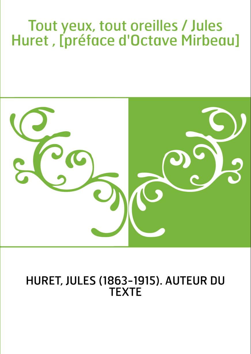 Tout yeux, tout oreilles / Jules Huret , [préface d'Octave Mirbeau]