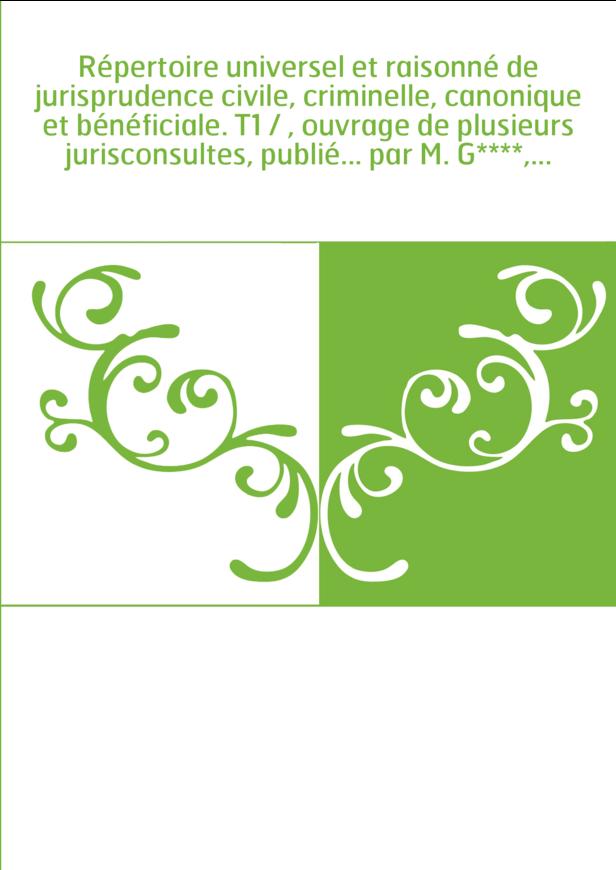 Répertoire universel et raisonné de jurisprudence civile, criminelle, canonique et bénéficiale. T1 / , ouvrage de plusieurs juri