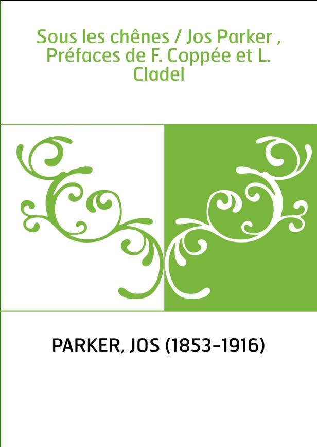 Sous les chênes / Jos Parker , Préfaces de F. Coppée et L. Cladel