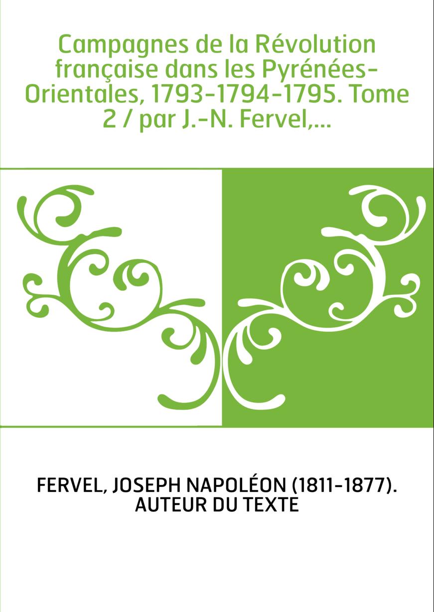 Campagnes de la Révolution française dans les Pyrénées-Orientales, 1793-1794-1795. Tome 2 / par J.-N. Fervel,...