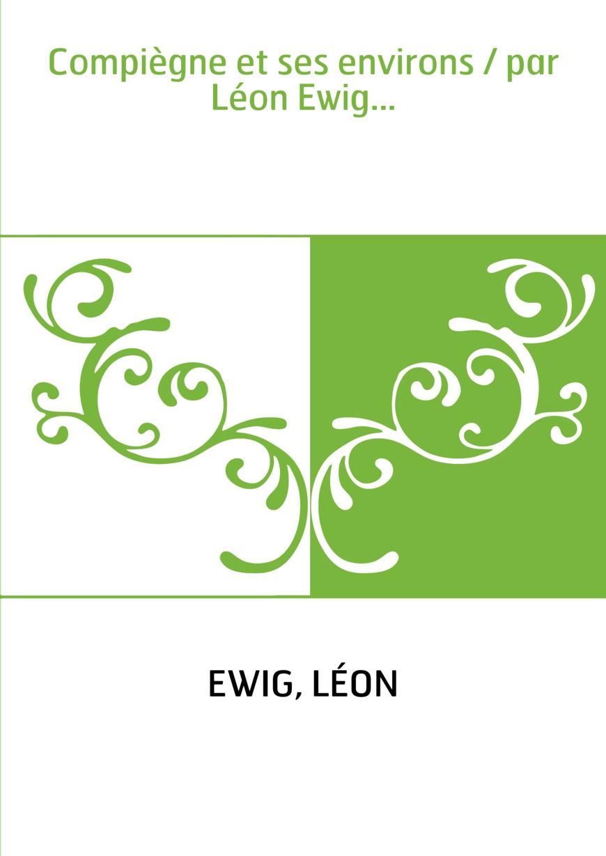 Compiègne et ses environs / par Léon Ewig...