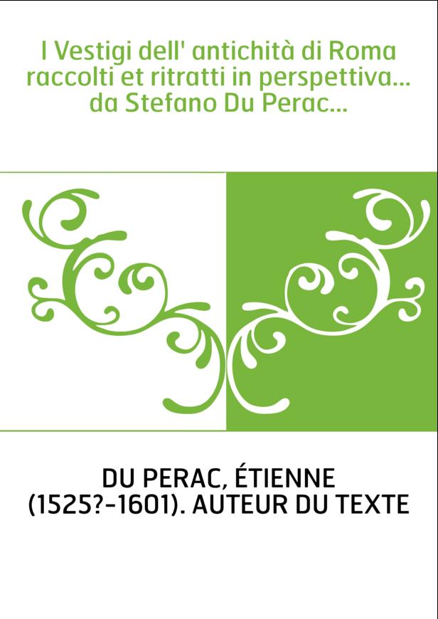 I Vestigi dell' antichità di Roma raccolti et ritratti in perspettiva... da Stefano Du Perac...