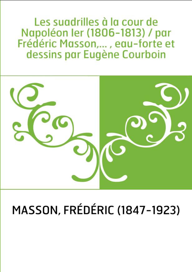 Les suadrilles à la cour de Napoléon Ier (1806-1813) / par Frédéric Masson,... , eau-forte et dessins par Eugène Courboin