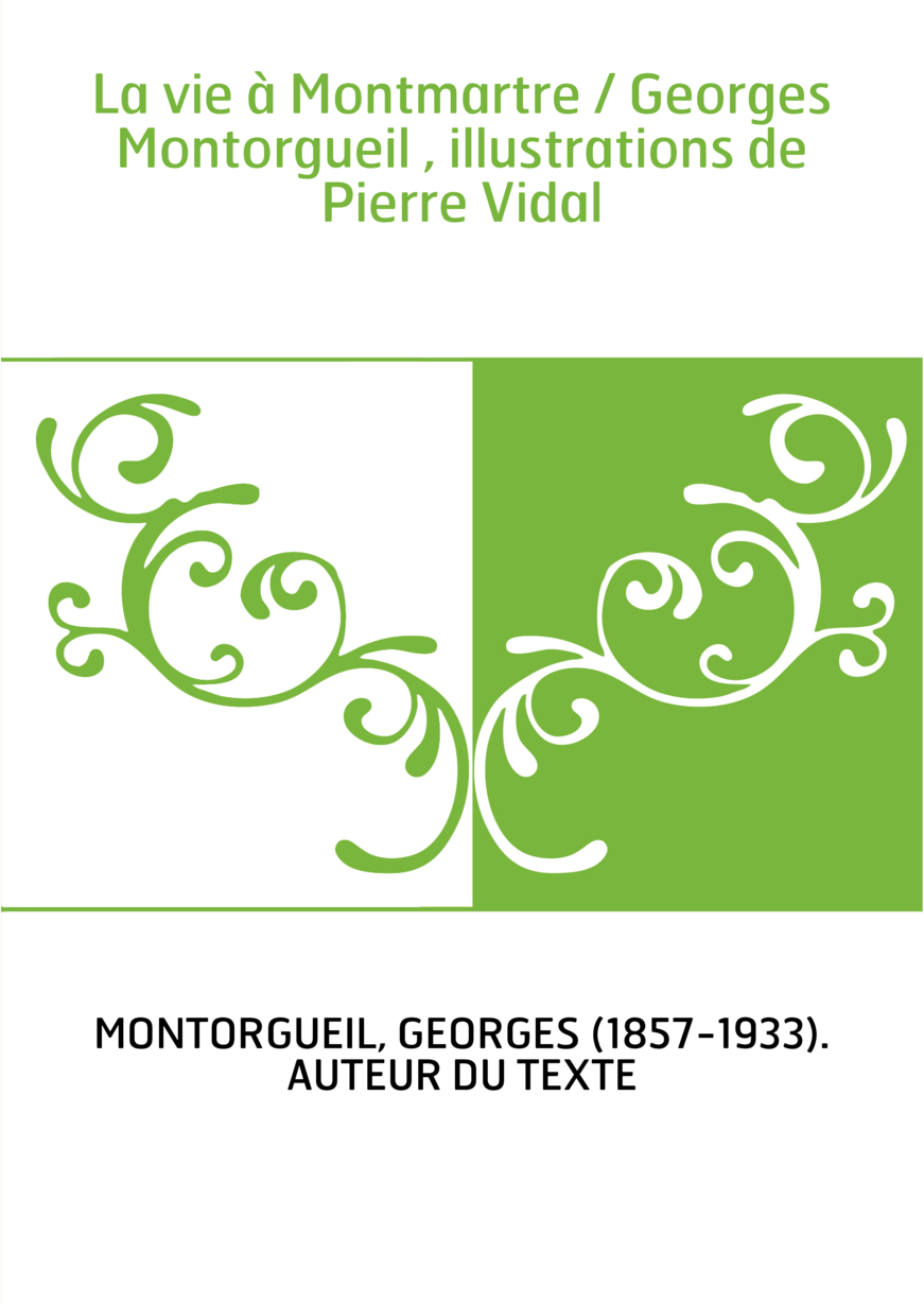 La vie à Montmartre / Georges Montorgueil , illustrations de Pierre Vidal
