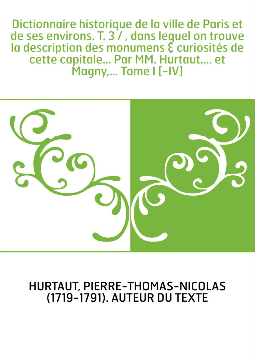 Dictionnaire historique de la ville de Paris et de ses environs. T. 3 / , dans lequel on trouve la description des monumens & cu
