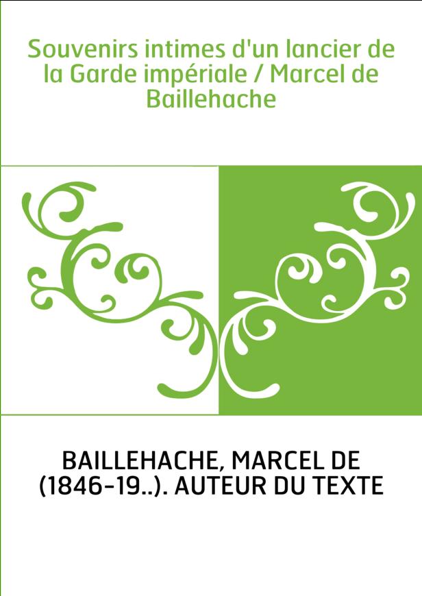 Souvenirs intimes d'un lancier de la Garde impériale / Marcel de Baillehache