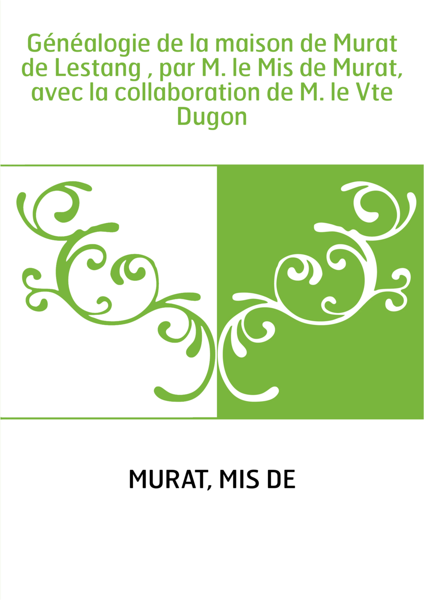 Généalogie de la maison de Murat de Lestang , par M. le Mis de Murat, avec la collaboration de M. le Vte Dugon