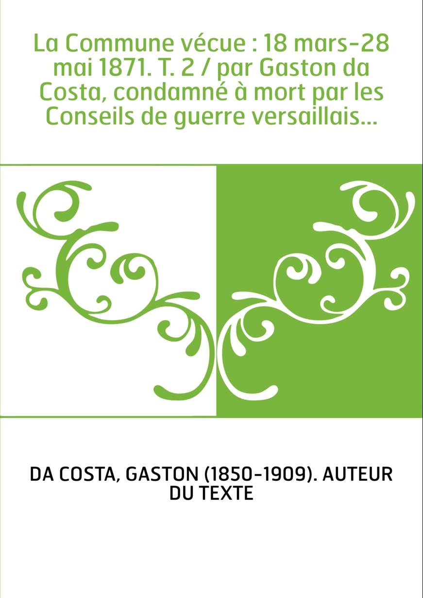 La Commune vécue : 18 mars-28 mai 1871. T. 2 / par Gaston da Costa, condamné à mort par les Conseils de guerre versaillais...