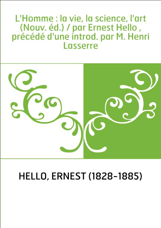 L'Homme : la vie, la science, l'art (Nouv. éd.) / par Ernest Hello , précédé d'une introd. par M. Henri Lasserre