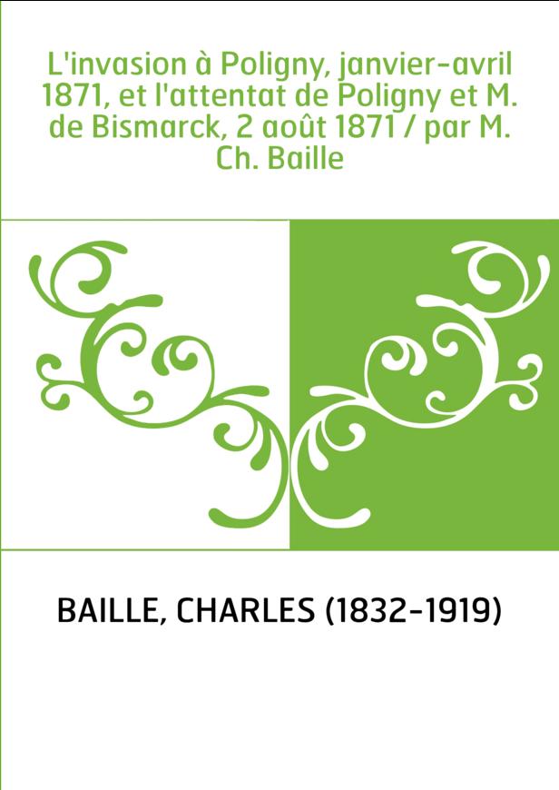 L'invasion à Poligny, janvier-avril 1871, et l'attentat de Poligny et M. de Bismarck, 2 août 1871 / par M. Ch. Baille