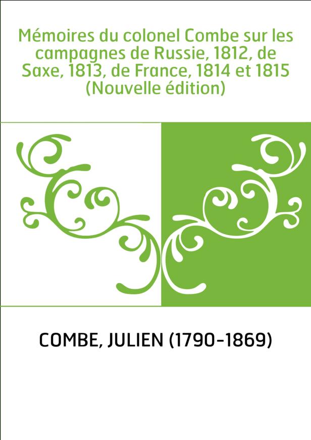 Mémoires du colonel Combe sur les campagnes de Russie, 1812, de Saxe, 1813, de France, 1814 et 1815 (Nouvelle édition)