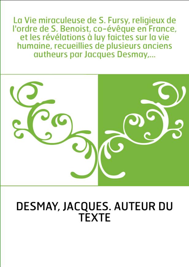 La Vie miraculeuse de S. Fursy, religieux de l'ordre de S. Benoist, co-évêque en France, et les révélations à luy faictes sur la