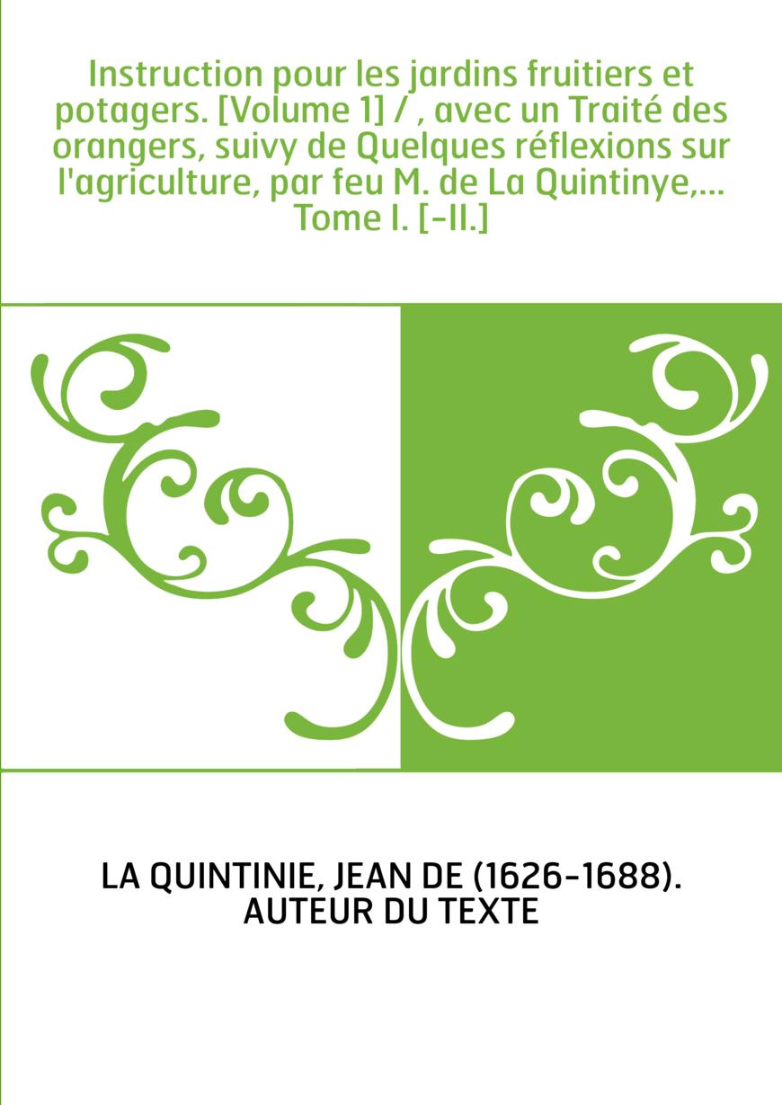 Instruction pour les jardins fruitiers et potagers. [Volume 1] / , avec un Traité des orangers, suivy de Quelques réflexions sur