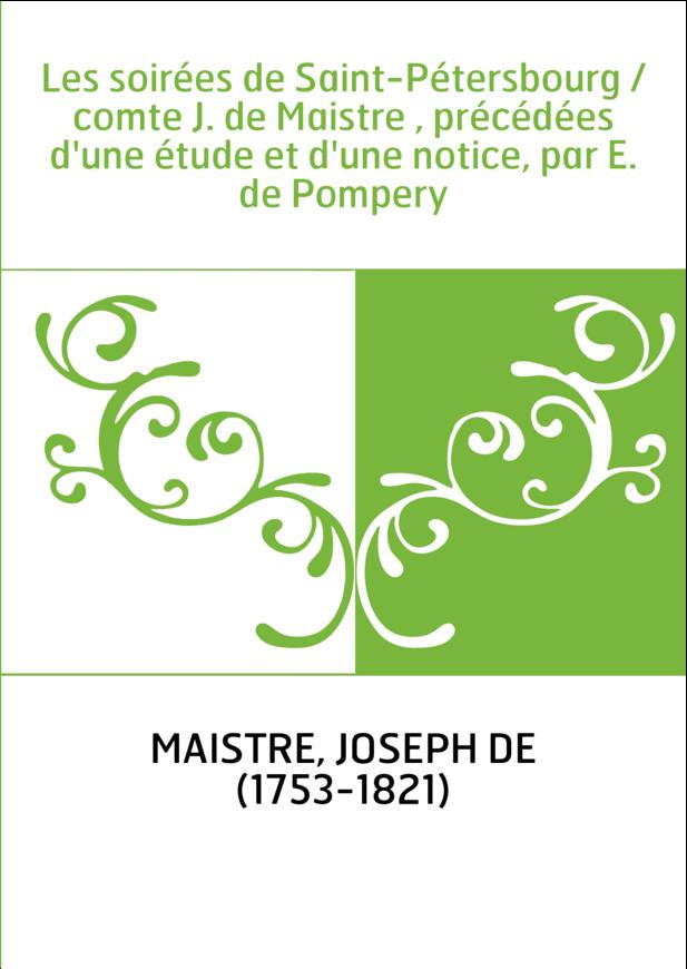 Les soirées de Saint-Pétersbourg / comte J. de Maistre , précédées d'une étude et d'une notice, par E. de Pompery