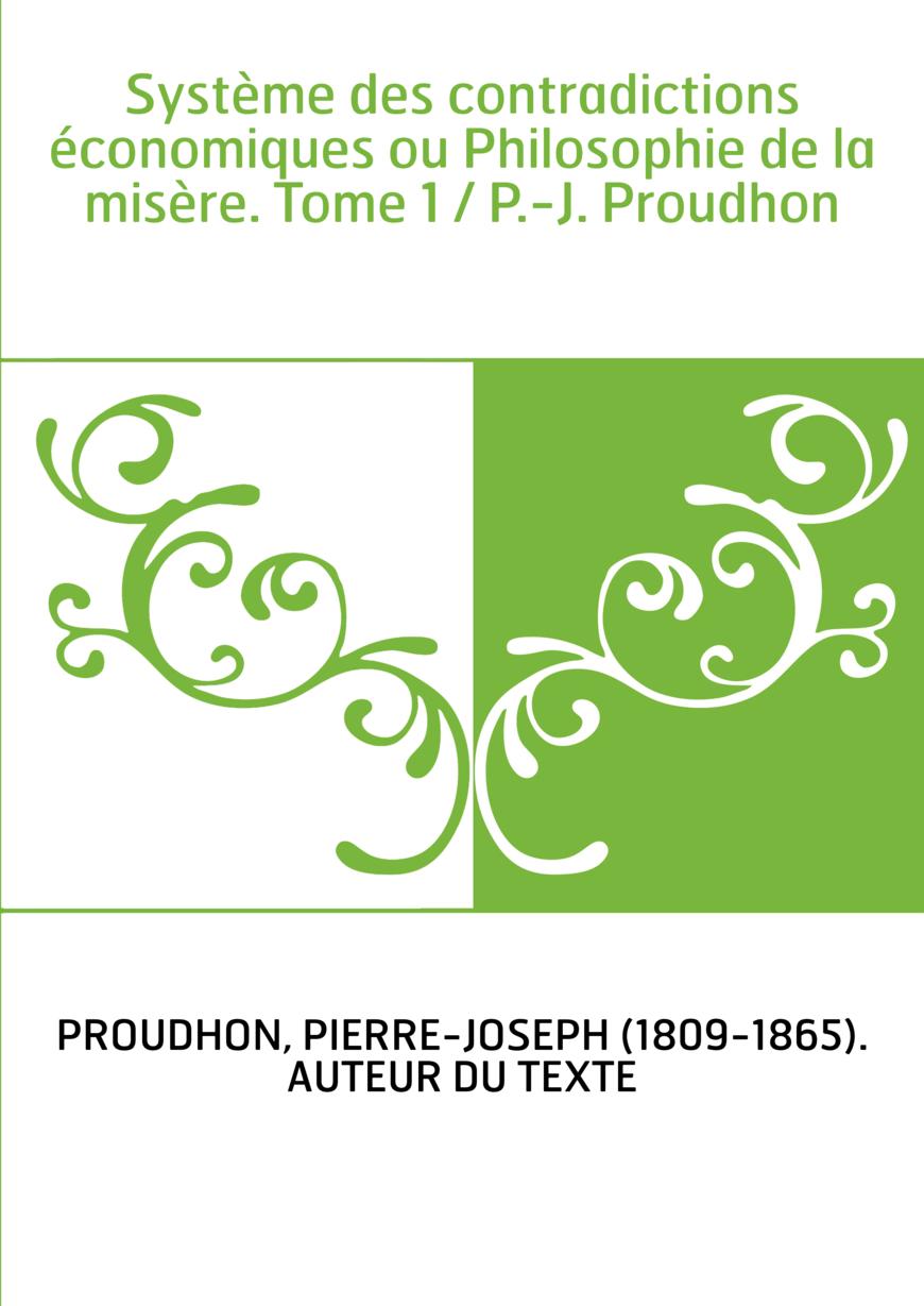 Système des contradictions économiques ou Philosophie de la misère. Tome 1 / P.-J. Proudhon