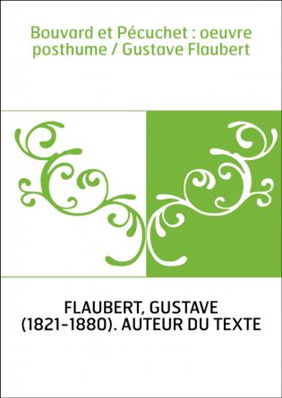 Bouvard et Pécuchet : oeuvre posthume...