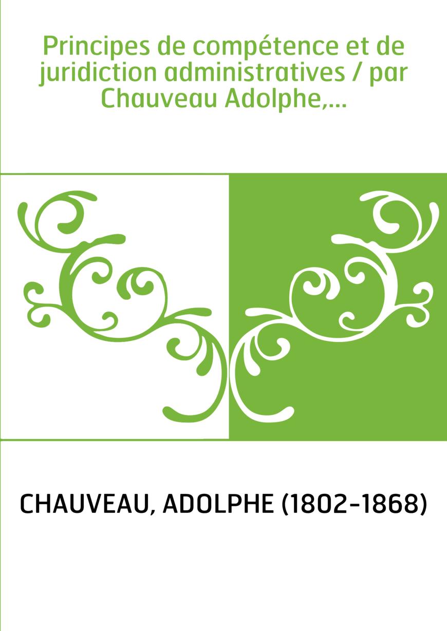 Principes de compétence et de juridiction administratives / par Chauveau Adolphe,...