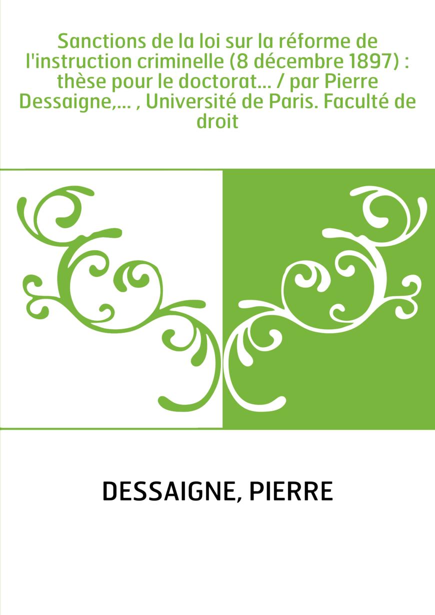 Sanctions de la loi sur la réforme de l'instruction criminelle (8 décembre 1897) : thèse pour le doctorat... / par Pierre Dessai