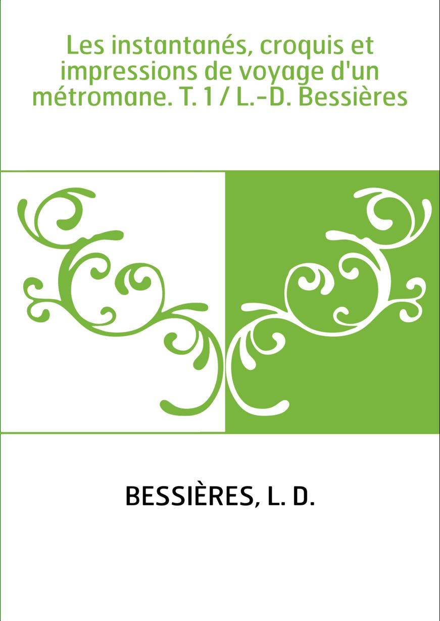 Les instantanés, croquis et impressions de voyage d'un métromane. T. 1 / L.-D. Bessières