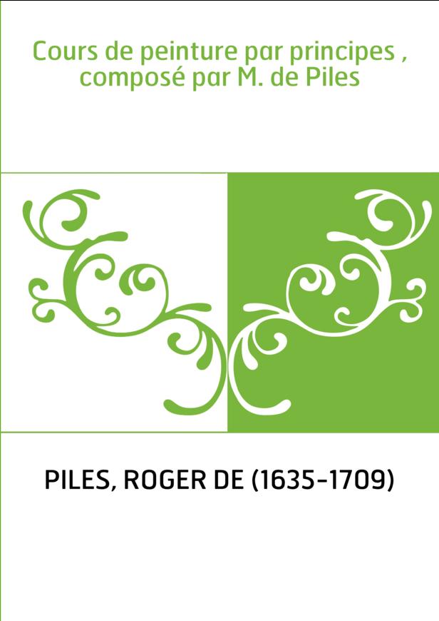 Cours de peinture par principes , composé par M. de Piles