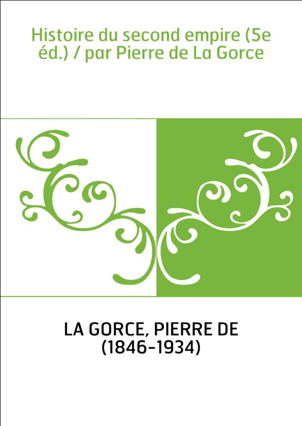 Histoire du second empire (5e éd.) / par Pierre de La Gorce
