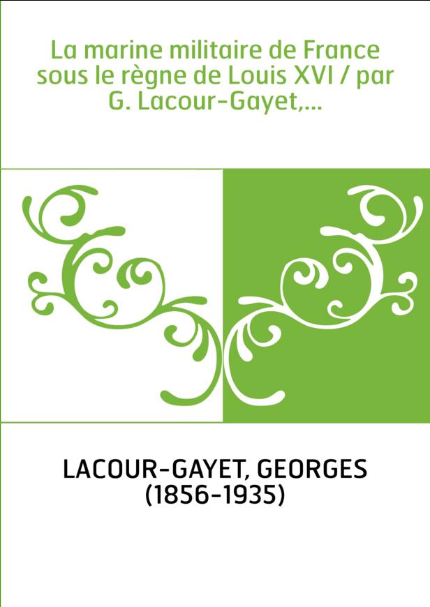 La marine militaire de France sous le règne de Louis XVI / par G. Lacour-Gayet,...
