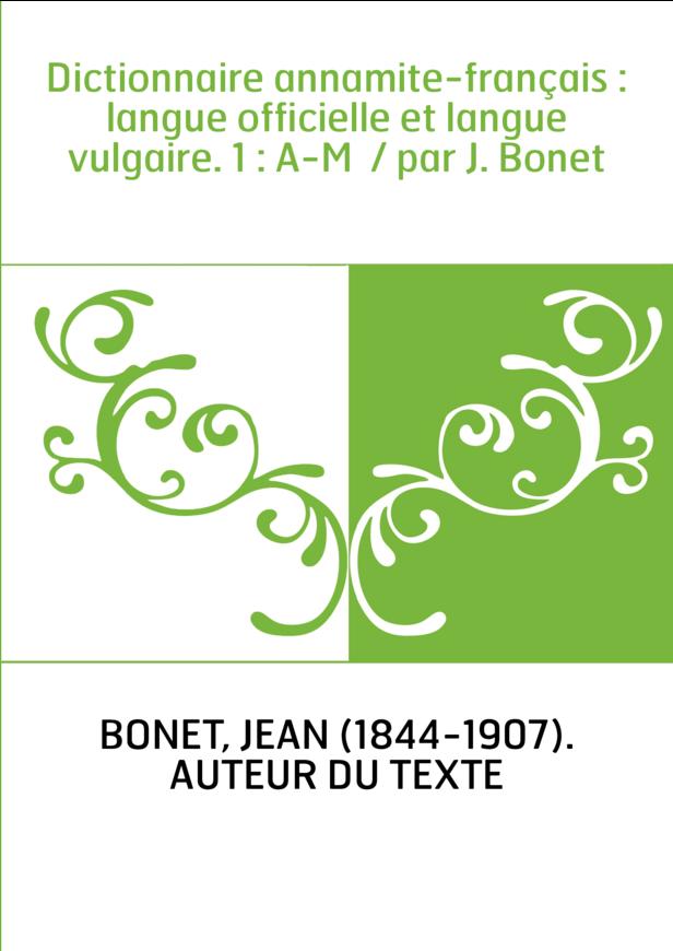 Dictionnaire annamite-français : langue officielle et langue vulgaire. 1 : A-M / par J. Bonet