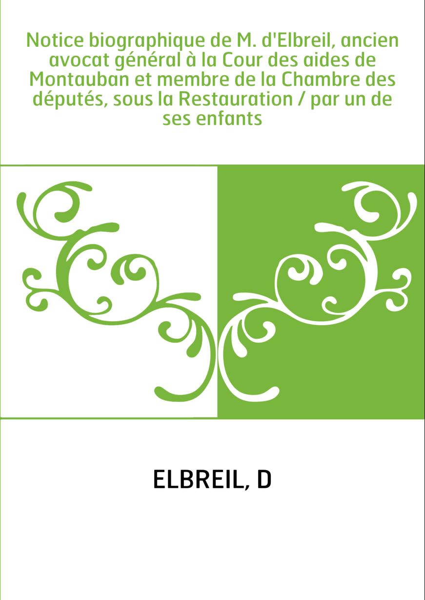 Notice biographique de M. d'Elbreil, ancien avocat général à la Cour des aides de Montauban et membre de la Chambre des députés,
