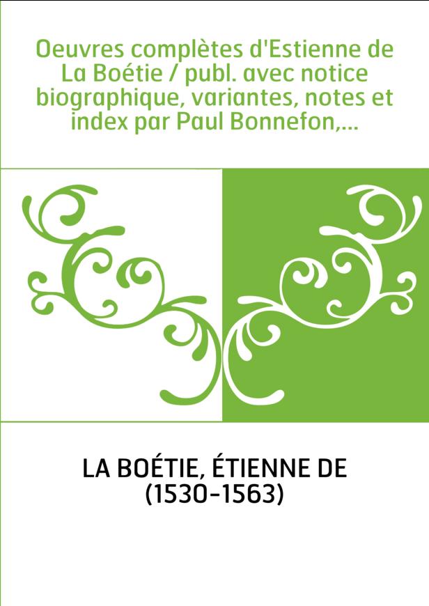 Oeuvres complètes d'Estienne de La Boétie / publ. avec notice biographique, variantes, notes et index par Paul Bonnefon,...