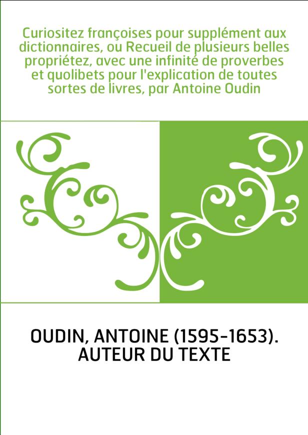 Curiositez françoises pour supplément aux dictionnaires, ou Recueil de plusieurs belles propriétez, avec une infinité de proverb