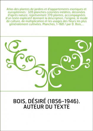 Atlas des plantes de jardins et d'appartements exotiques et européennes : 320 planches coloriées inédites, dessinées d'après nat