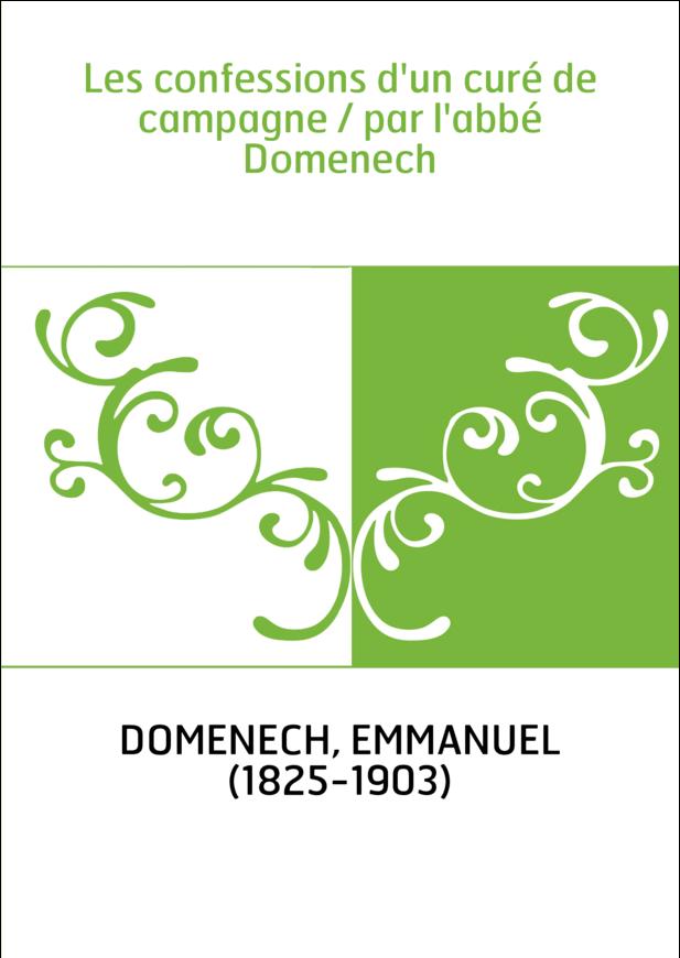 Les confessions d'un curé de campagne / par l'abbé Domenech