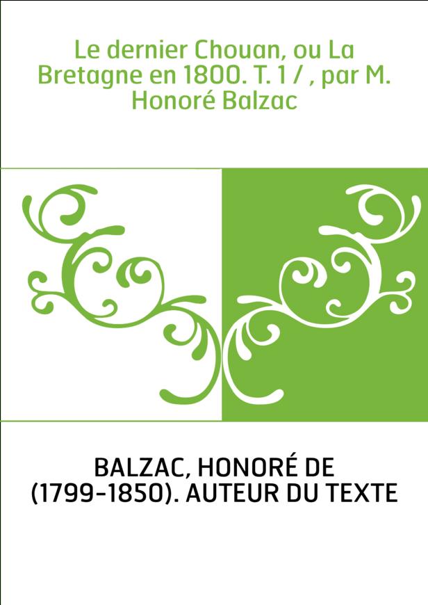 Le dernier Chouan, ou La Bretagne en 1800. T. 1 / , par M. Honoré Balzac