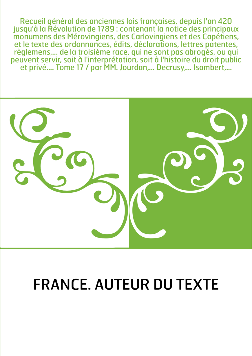 Recueil général des anciennes lois françaises, depuis l'an 420 jusqu'à la Révolution de 1789 : contenant la notice des principau